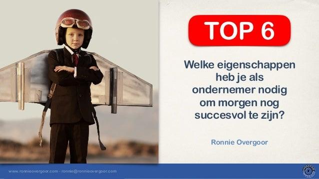 www.ronnieovergoor.com - ronnie@ronnieovergoor.com Welke eigenschappen heb je als ondernemer nodig om morgen nog succesvol...