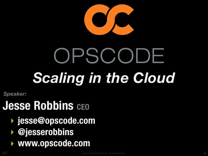 Scaling in the Cloud Speaker:  Jesse Robbins CEO   ‣ jesse@opscode.com   ‣ @jesserobbins   ‣ www.opscode.com              ...