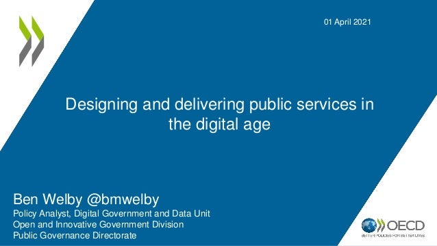 Designing and delivering public services in the digital age 01 April 2021 Ben Welby @bmwelby Policy Analyst, Digital Gover...