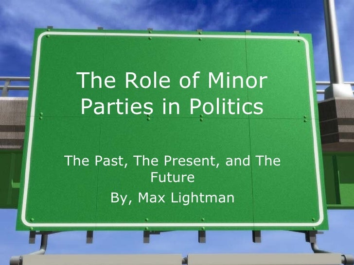 The Role of Minor Parties in Politics The Past, The Present, and The Future By, Max Lightman