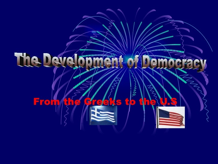 From the Greeks to the U.S The Development of Democracy