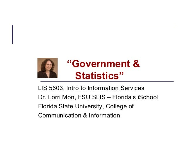 """Government &           Statistics""LIS 5603, Intro to Information ServicesDr. Lorri Mon, FSU SLIS – Florida's iSchoolFlori..."