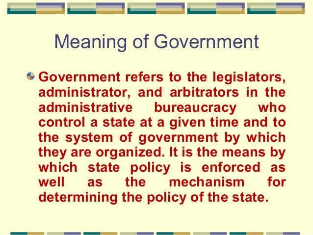 Meaning of Government Government refers to the legislators, administrator, and arbitrators in the administrative bureaucra...