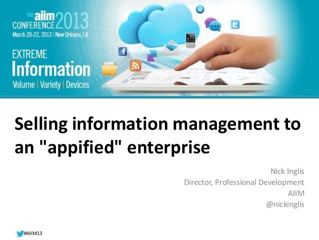 """#AIIM13  #AIIM12  Selling information management to  an """"appified"""" enterprise  Nick Inglis  Director, Professional Develop..."""
