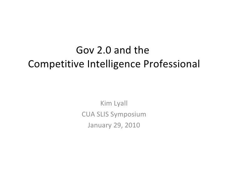 Gov 2.0 and theCompetitive Intelligence Professional                Kim Lyall           CUA SLIS Symposium            Janu...