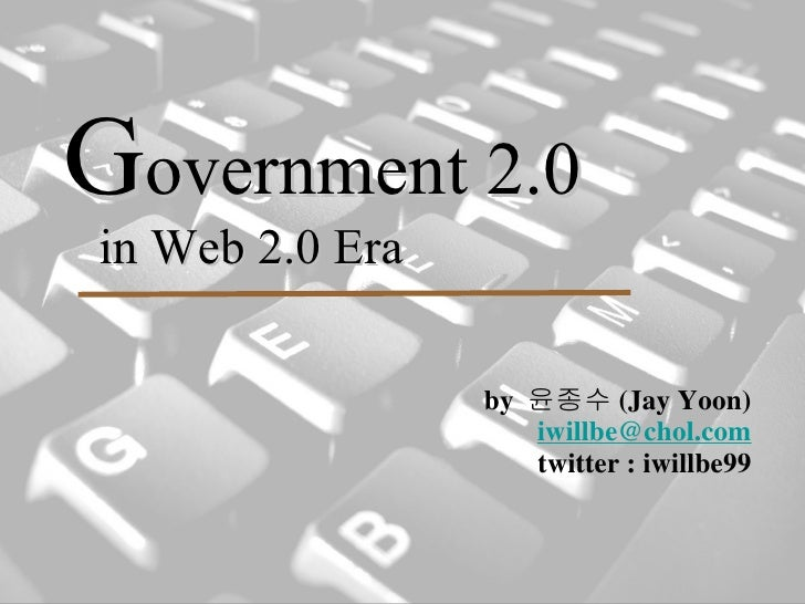 G overnment 2.0   in Web 2.0 Era <ul><li>by  윤종수 (Jay Yoon) </li></ul><ul><li>[email_address] </li></ul><ul><li>twitter : ...
