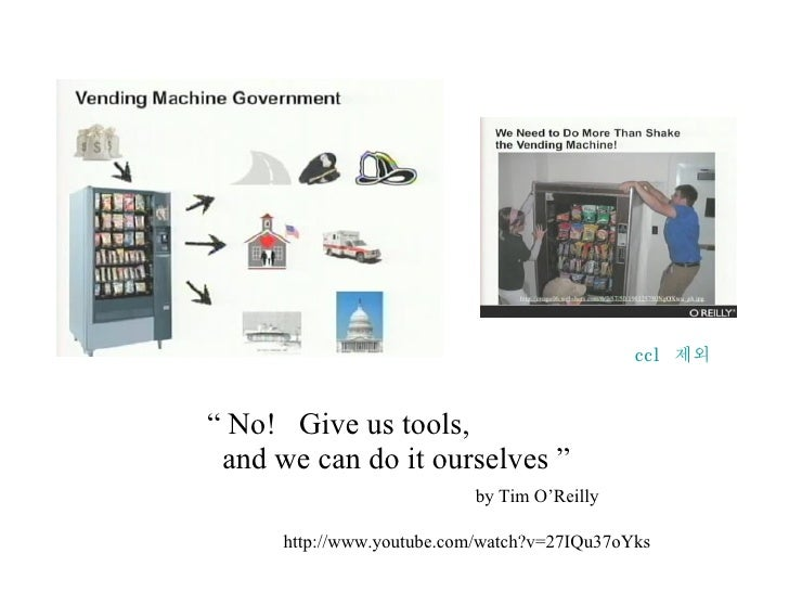 """""""  No!  Give us tools,    and we can do it ourselves """"   by Tim O'Reilly http://www.youtube.com/watch?v=27IQu37oYks ccl  제외"""