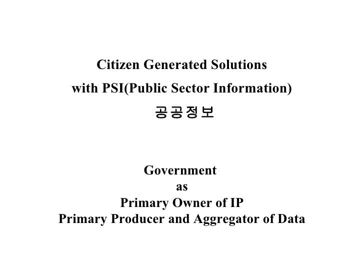 Citizen Generated Solutions with PSI(Public Sector Information)   공공정보 Government  as Primary Owner of IP Primary Producer...