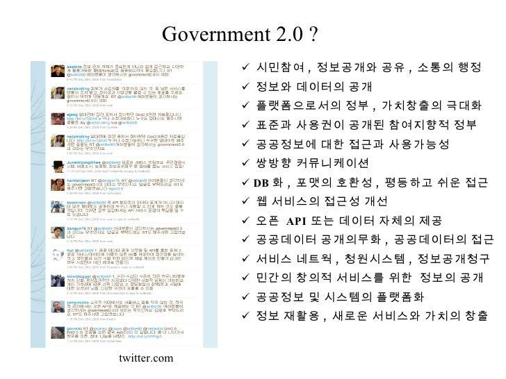 Government 2.0 ? <ul><li>시민참여 ,  정보공개와 공유 ,  소통의 행정 </li></ul><ul><li>정보와 데이터의 공개 </li></ul><ul><li>플랫폼으로서의 정부 ,  가치창출의 극대...