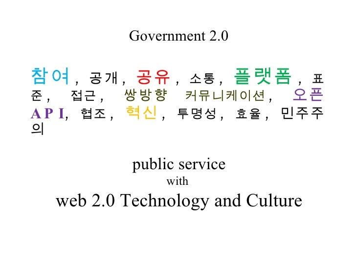Government 2.0 public service with  web 2.0 Technology and Culture 참여 ,  공개 ,  공유 ,  소통 ,  플랫폼 ,  표준 ,  접근 ,  쌍방향  커뮤니케이션 ...