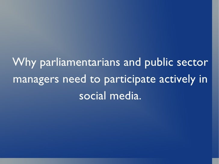 Why parliamentarians and public sector managers need to participate actively in social media.