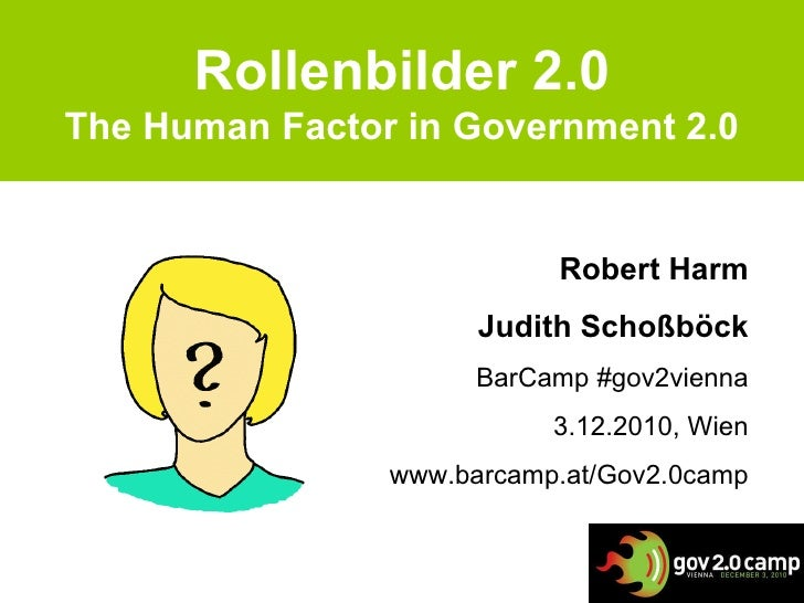 Rollenbilder 2.0 The Human Factor in Government 2.0 Robert Harm Judith Schoßböck BarCamp #gov2vienna 3.12.2010, Wien www.b...