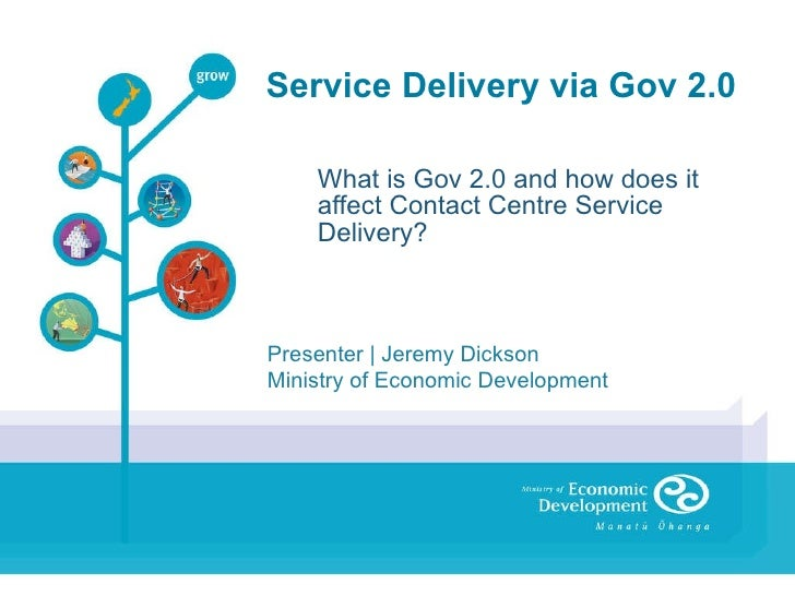 Service Delivery via Gov 2.0 What is Gov 2.0 and how does it affect Contact Centre Service Delivery? Presenter | Jeremy Di...