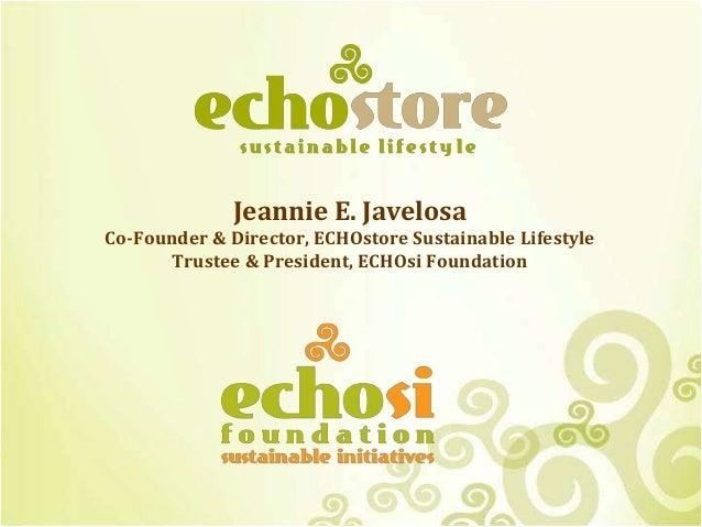 Jeannie E. Javelosa Co-Founder & Director, ECHOstore Sustainable Lifestyle Trustee & President, ECHOsi Foundation