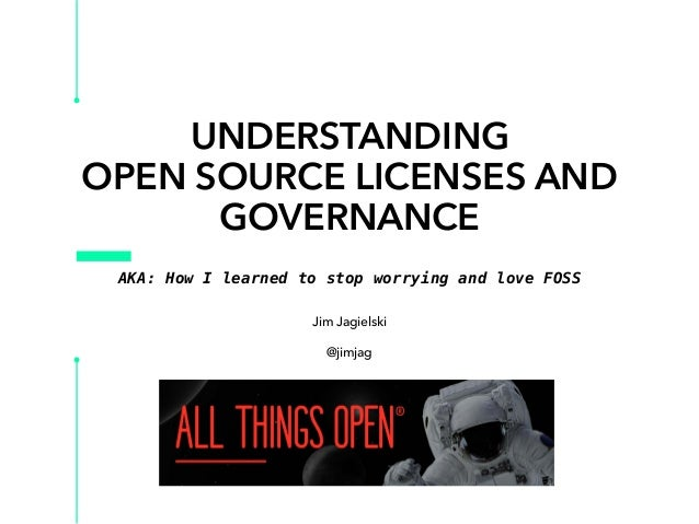 UNDERSTANDING OPEN SOURCE LICENSES AND GOVERNANCE Jim Jagielski @jimjag AKA: How I learned to stop worrying and love FOSS