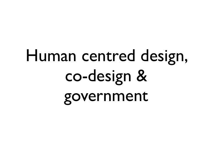 Human centred design,    co-design &   government