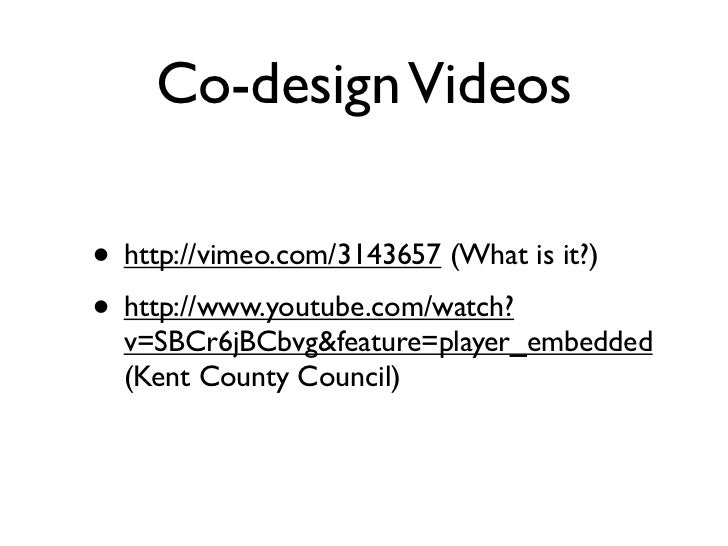 Co-design Videos• http://vimeo.com/3143657 (What is it?)• http://www.youtube.com/watch?  v=SBCr6jBCbvg&feature=player_embe...