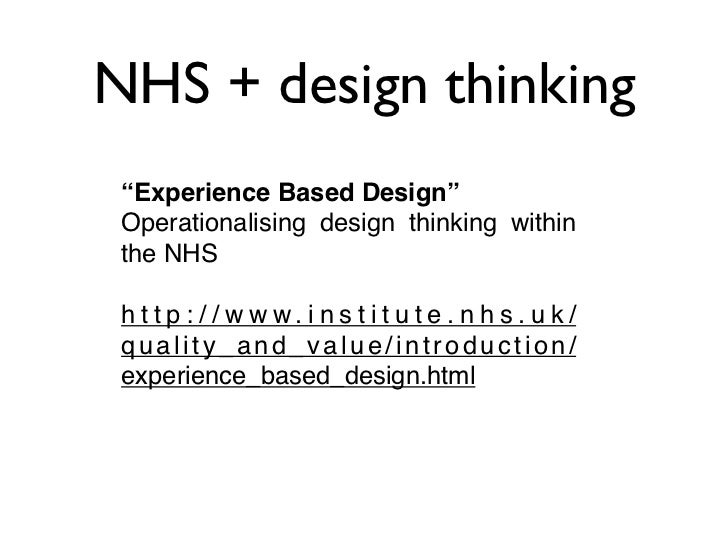 """NHS + design thinking """"Experience Based Design"""" Operationalising design thinking within the NHS h t t p : / / w w w. i n s..."""