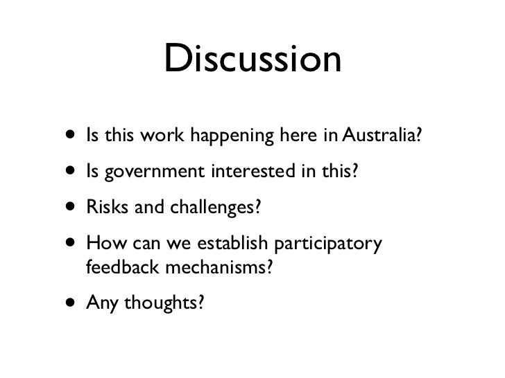 Discussion• Is this work happening here in Australia?• Is government interested in this?• Risks and challenges?• How can w...