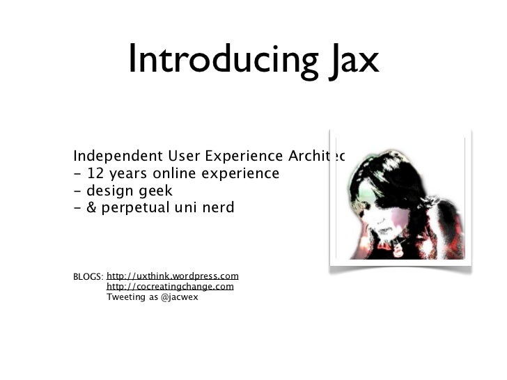 Introducing JaxIndependent User Experience Architect- 12 years online experience- design geek- & perpetual uni nerdBLOGS: ...
