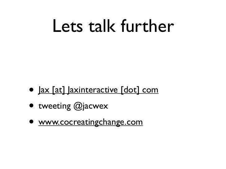 Lets talk further• Jax [at] Jaxinteractive [dot] com• tweeting @jacwex• www.cocreatingchange.com
