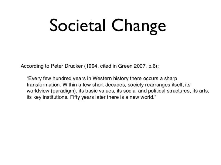 """Societal ChangeAccording to Peter Drucker (1994, cited in Green 2007, p.6);  """"Every few hundred years in Western history t..."""