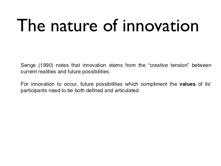 """The nature of innovationSenge (1990) notes that innovation stems from the """"creative tension"""" betweencurrent realities and ..."""