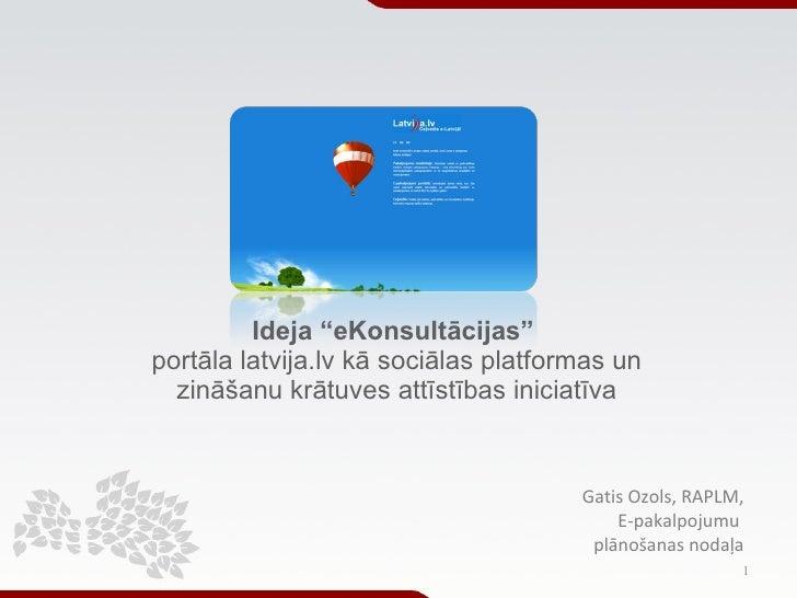 """Ideja """"eKonsultācijas""""   portāla latvija.lv kā sociālas platformas un  zināšanu krātuves attīstības iniciatīva Gatis Ozols..."""