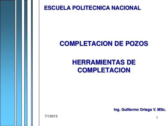 7/1/2013 1 COMPLETACION DE POZOS HERRAMIENTAS DE COMPLETACION ESCUELA POLITECNICA NACIONAL Ing. Guillermo Ortega V. MSc.
