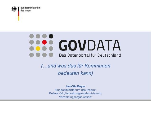 www.bmi.bund.de www.govdata.de (…und was das für Kommunen bedeuten kann) Jan-Ole Beyer Bundesministerium des Innern; Refer...