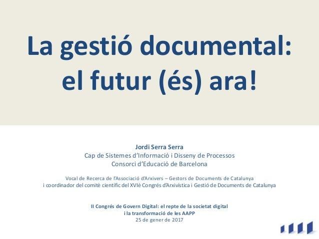 La gestió documental: el futur (és) ara! Jordi Serra Serra Cap de Sistemes d'Informació i Disseny de Processos Consorci d'...