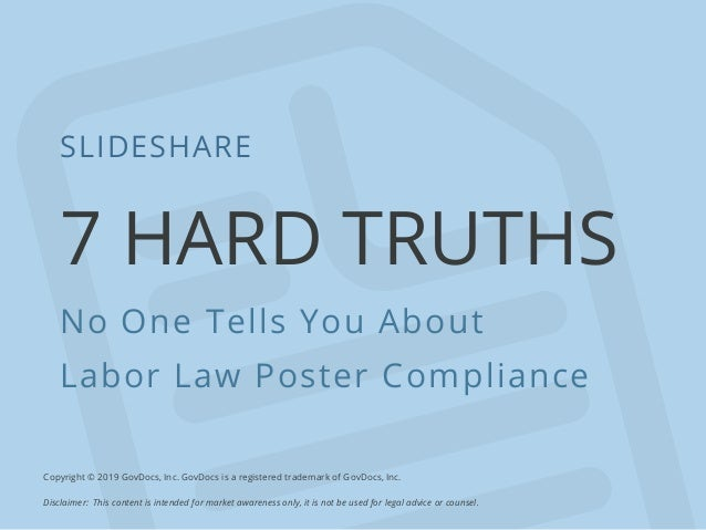 7 HARD TRUTHS No One Tells You About Labor Law Poster Compliance SLIDESHARE Copyright © 2019 GovDocs, Inc. GovDocs is a re...