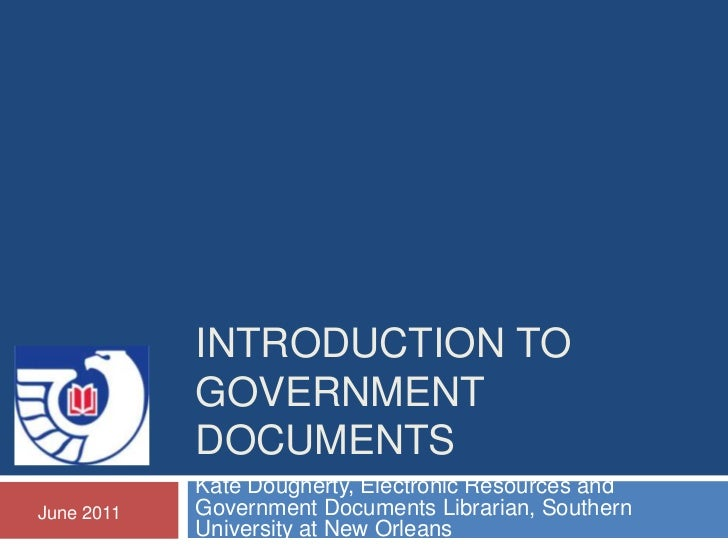 INTRODUCTION TO            GOVERNMENT            DOCUMENTS            Kate Dougherty, Electronic Resources andJune 2011   ...