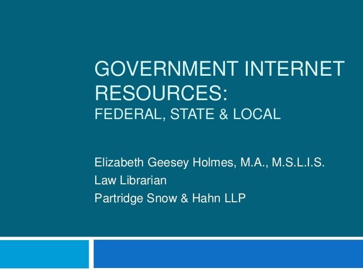 Government Internet Resources:Federal, State & Local<br />Elizabeth Geesey Holmes, M.A., M.S.L.I.S.<br />Law Librarian<br ...