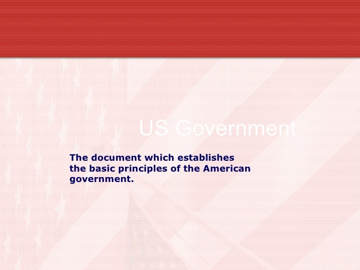 US Government  The document which establishes  the basic principles of the American government.