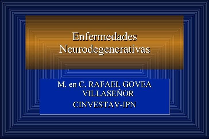 Enfermedades Neurodegenerativas M. en C. RAFAEL GOVEA VILLASEÑOR CINVESTAV-IPN