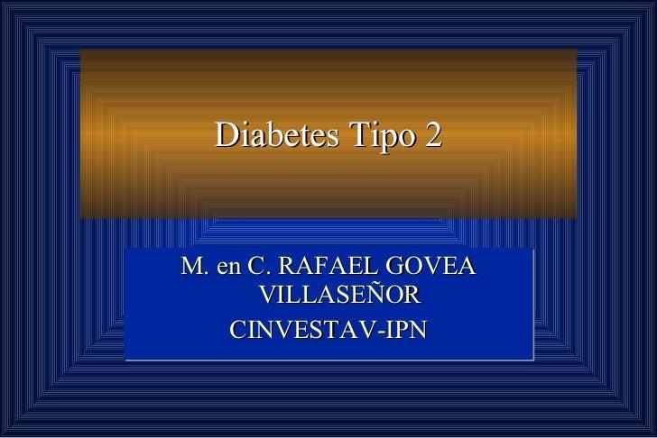 Diabetes Tipo 2 M. en C. RAFAEL GOVEA VILLASEÑOR CINVESTAV-IPN