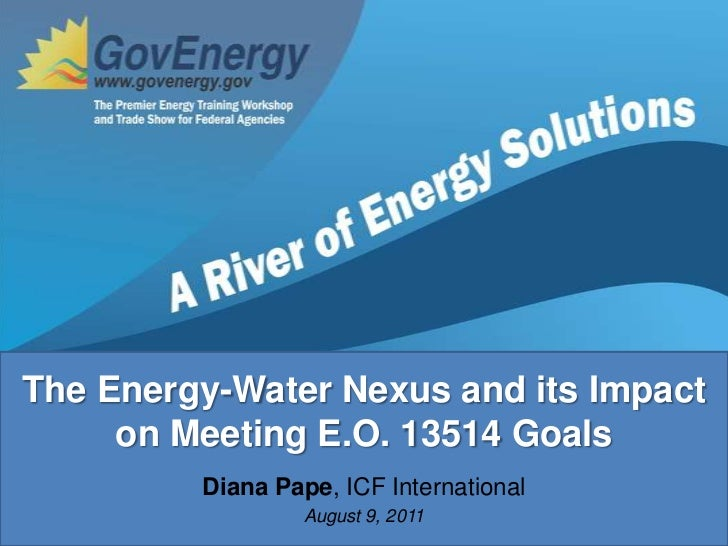 The Energy-Water Nexus and its Impact on Meeting E.O. 13514 Goals<br />Diana Pape, ICF International<br />August 9, 2011<b...