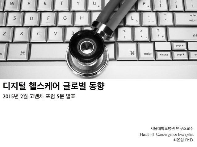 서울대학교병원 연구조교수 Health-IT Convergence Evangelist 최윤섭, Ph.D. 디지털 헬스케어 글로벌 동향 2015년 2월 고벤처 포럼 5분 발표