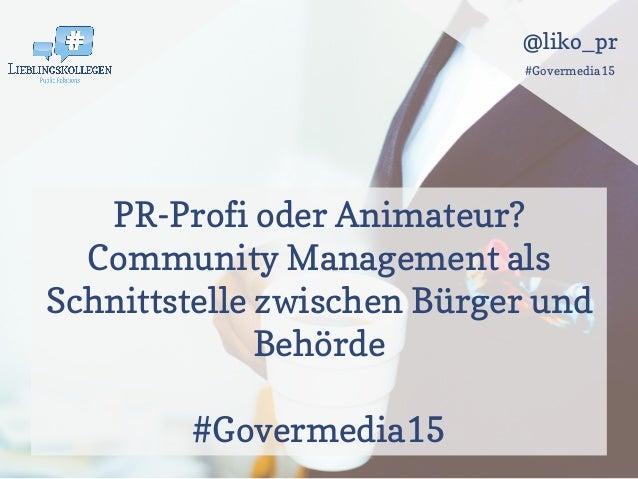 @liko_pr #Govermedia15 PR-Profi oder Animateur? Community Management als Schnittstelle zwischen Bürger und Behörde #Goverm...