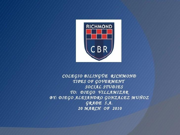 COLEGIO BILINGÜE  RICHMOND TIPES OF GOVERMENT  SOCIAL STUDIES TO:  DIEGO  VILLAMIZAR BY: DIEGO ALEJANDRO GONZALEZ MUÑOZ GR...