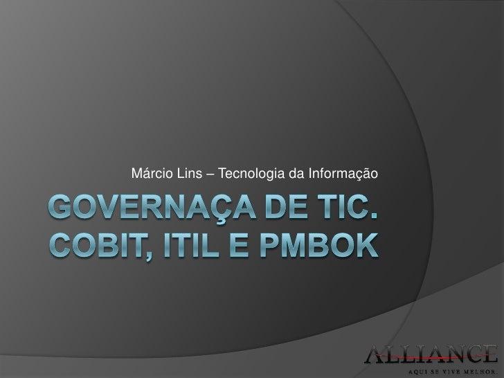 Governaça de TIc. CobiT, ITIL e PMBOK<br />Márcio Lins – Tecnologia da Informação<br />