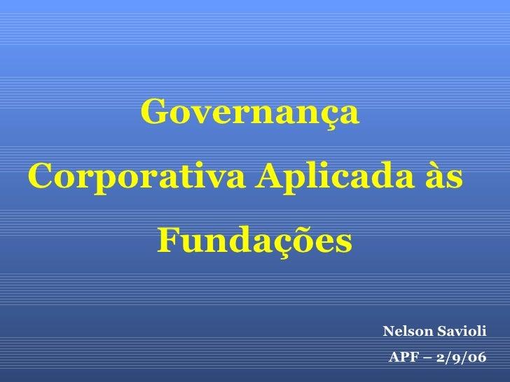 Nelson Savioli APF – 2/9/06 Governança  Corporativa Aplicada às  Fundações