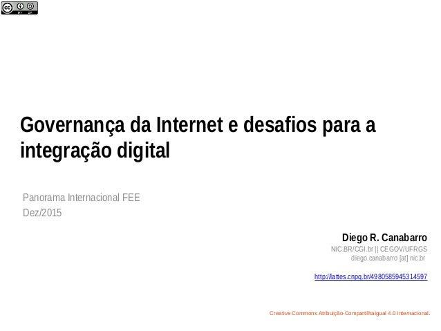 Governança da Internet e desafios para a integração digital Panorama Internacional FEE Dez/2015 Diego R. Canabarro NIC.BR/...