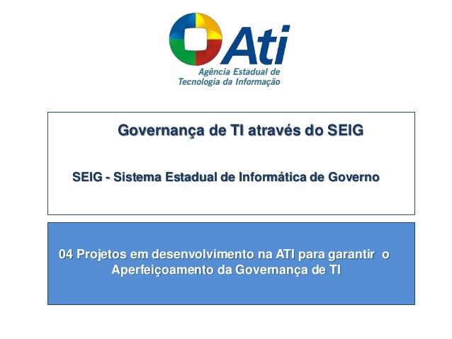 Governança de TI através do SEIG SEIG - Sistema Estadual de Informática de Governo 04 Projetos em desenvolvimento na ATI p...