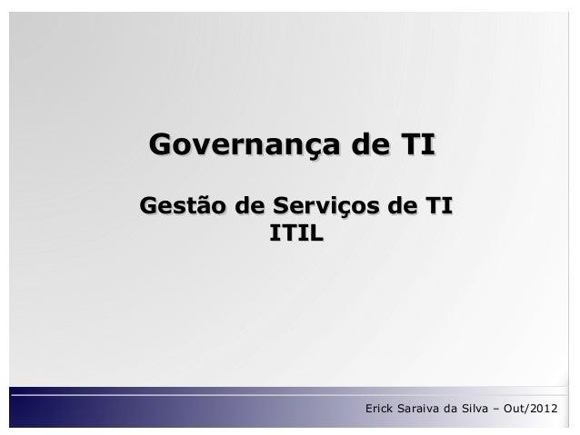 Governança de TIGestão de Serviços de TI          ITIL                 Erick Saraiva da Silva – Out/2012