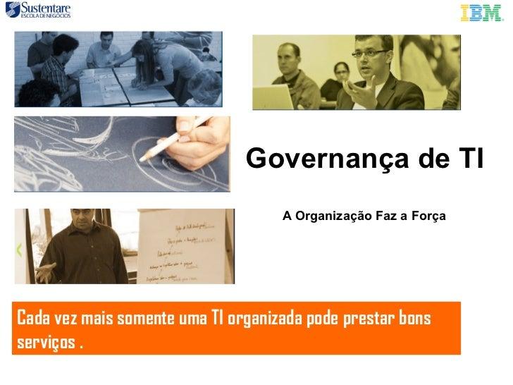 Governança de TI A Organização Faz a Força Cada vez mais somente uma TI organizada pode prestar bons serviços .