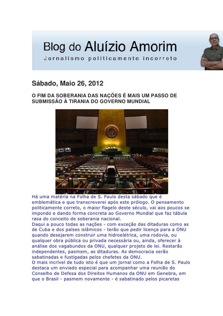 Sábado, Maio 26, 2012O FIM DA SOBERANIA DAS NAÇÕES É MAIS UM PASSO DESUBMISSÃO À TIRANIA DO GOVERNO MUNDIALHá uma matéria ...