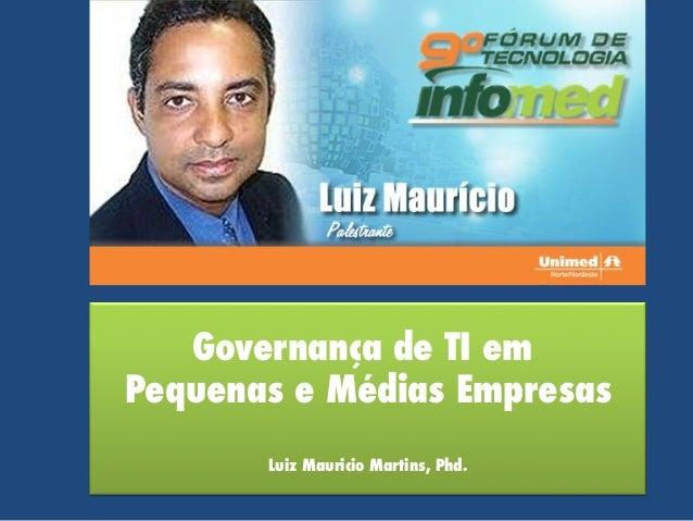 Governança de TI em Pequenas e Médias Empresas Luiz Mauricio Martins, Phd.