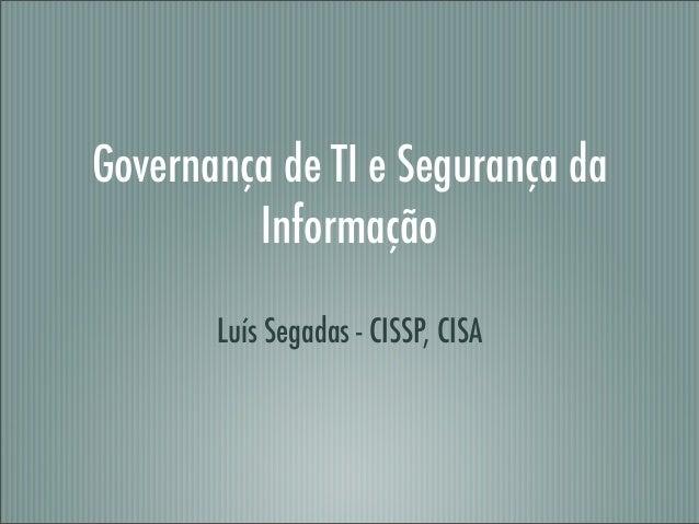 Governança de TI e Segurança da Informação Luís Segadas - CISSP, CISA
